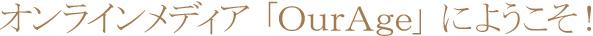 オンラインメディア 「OurAge」 にようこそ!